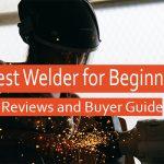 Best Welders for Beginners (MIG, TIG, Stick) – Top Picks 2021