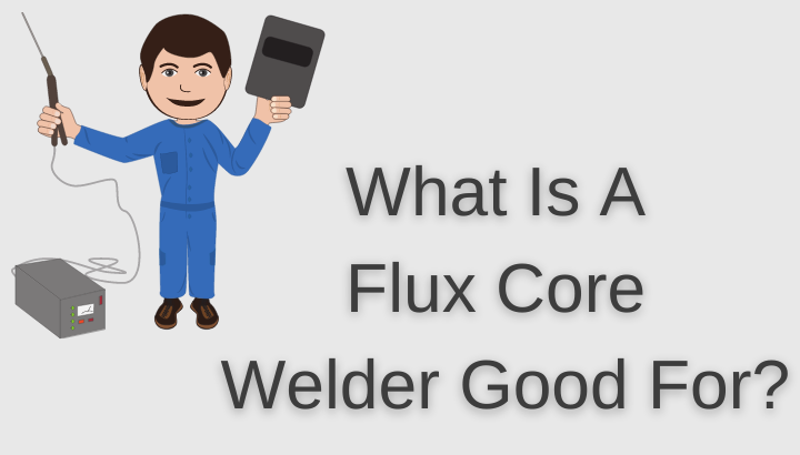 What Is A Flux Core Welder Good For