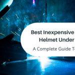 Best Inexpensive Welding Helmet Under $100- Top 3 Picks