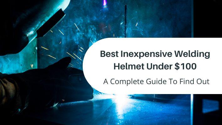 Best Inexpensive Welding Helmet Under $100