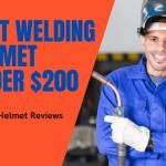 Best Welding Helmet Under $200: Unique Helmet Reviews 2021